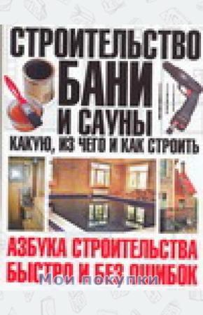 Шухман Юрий Ильич Строительство бани и сауны. Какую, из чего и как строить