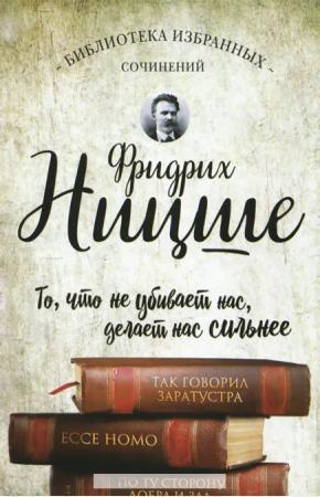 Ницше Так говорил Заратустра. Ессе Homo. По ту сторону добра и зла