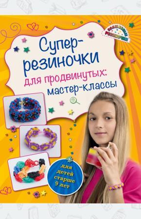 Антонина Елисеева Супер резиночки для продвинутых. Мастер-классы