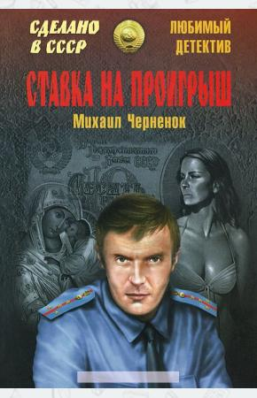 Михаил Яковлевич Черненок Ставка на проигрыш