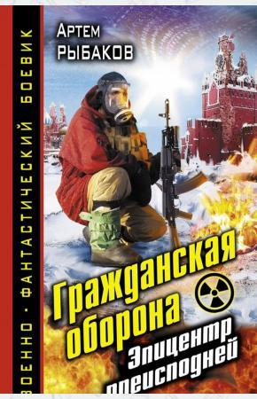 Артем Олегович Рыбаков Гражданская оборона. Эпицентр преисподней