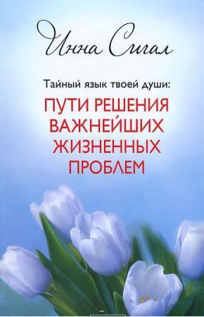 Тайный язык твоей души. Пути решения важнейших жизненных проблем