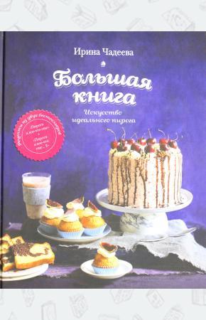 Ирина Валентиновна Чадеева Искусство идеального пирога. Большая книга