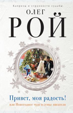 Рой Привет, моя радость! или Новогоднее чудо в семье писателя