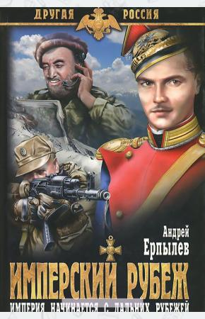 Андрей Юрьевич Ерпылев Имперский рубеж. Империя начинается с дальних рубежей