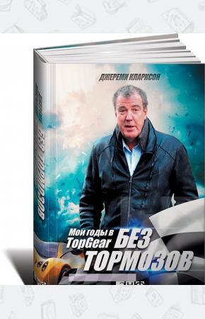 Джереми Кларксон Без тормозов. Мои годы в Top Gear