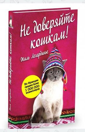 Жиль Легардинье Не доверяйте кошкам!