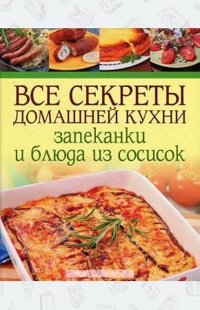 Все секреты домашней кухни. Запеканки и блюда из сосисок