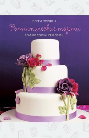 Пегги Поршен Романтические торты. Сладкое признание в любви