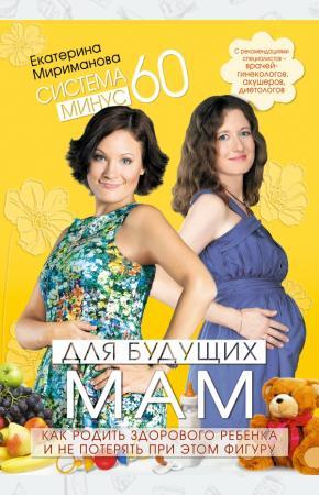Екатерина Валерьевна Мириманов Система минус 60 для будущих мам. Как родить здорового ребенка и не потерять при этом фигуру
