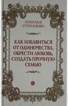 Степанова Как избавиться от одиночества, обрести любовь, создать прочную семью