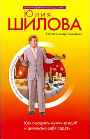 Шилова Как покорить мужчину едой и аппетитно себя подать