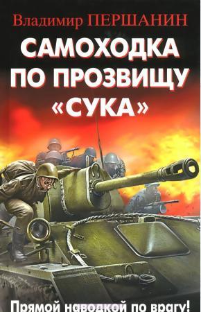 Владимир Николаевич Першанин Самоходка по прозвищу Сука. Прямой наводкой по врагу!