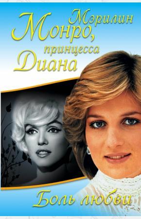 Принцесса Диана Мэрилин Монро, принцесса Диана. Боль любви