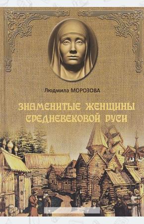 Морозова Знаменитые женщины Средневековой Руси (16+)