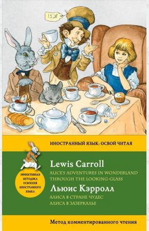Алиса в Стране чудес. Алиса в Зазеркалье / Alice's Adventures in Wonderland. Through the Looking-Gla
