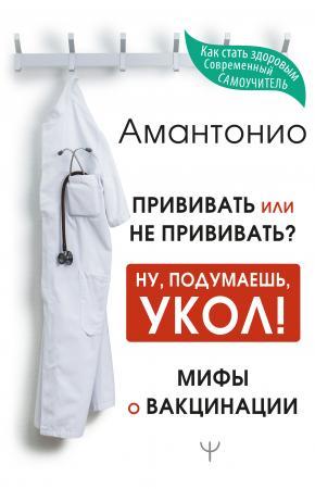 Прививать или не прививать? или Ну подумаешь, укол. Мифы о вакцинации. Амантонио