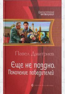 Павел Дмитриев Еще не поздно. Поколение победителей
