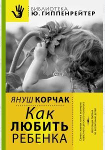 Корчак Как любить ребенка