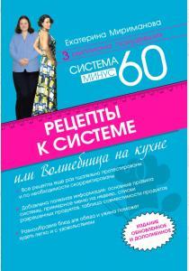 Екатерина Валерьевна Мириманов Рецепты к системе минус 60, или Волшебница на кухне