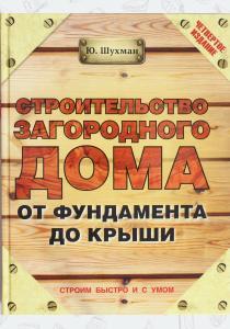 Юрий Ильич Шухман Строительство загородного дома от фундамента до крыши