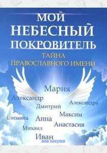 Елена Анатольевна Елецкая Мой небесный покровитель. Тайна православного имени