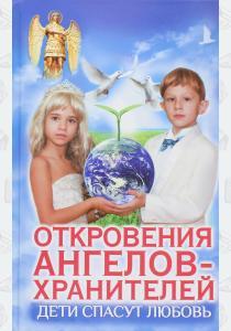 Любовь Ивановна Панова Откровения ангелов-хранителей. Дети спасут любовь!
