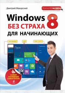 Дмитрий Дмитриевич Макарский Windows 8 без страха для начинающих. Самый наглядный самоучитель