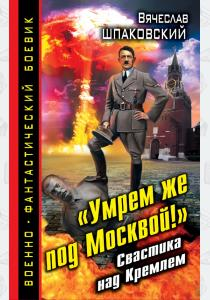 Умрем же под Москвой! Свастика над Кремлем