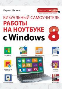 Кирилл Игоревич Шагаков Визуальный самоучитель работы на ноутбуке с Windows 8
