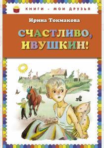 Токмакова Счастливо, Ивушкин!