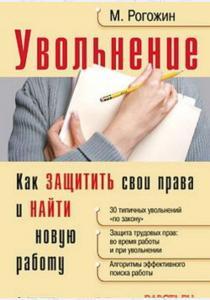 Михаил Юрьевич Рогожин Увольнение. Как защитить свои права и найти новую работу
