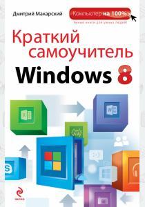 Дмитрий Дмитриевич Макарский Краткий самоучитель Windows 8
