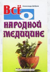 Александр Добров Все о народной медицине