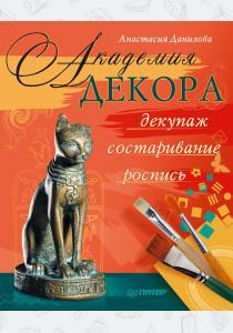 Анастасия Юрьевна Данилова Академия декора. Декупаж, состаривание, роспись