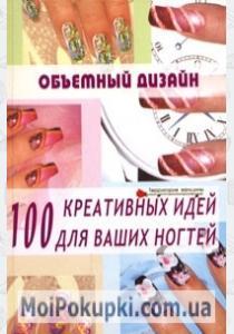 Объемный дизайн. 100 креативных идей для ваших ногтей