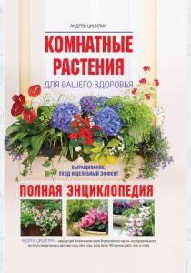 Комнатные растения для вашего здоровья: выращивание, уход и целебный эффект: полная энциклопедия