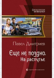 Павел Дмитриев Еще не поздно. На распутье