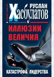 Руслан Имранович Хасбулатов Иллюзии величия. Катастрофа лидерства