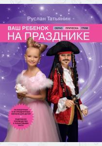 Руслан Татьянин Ваш ребенок на празднике. Образ, прическа, грим