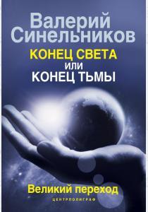 Валерий Владимирович Синельник Конец света или конец тьмы. Великий переход