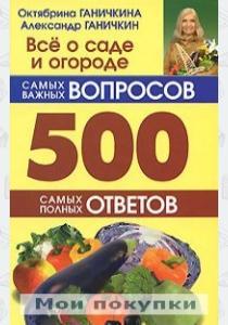 Ганичкина Всё о саде и огороде 500 самых важных вопросов, 500 самых полных ответов