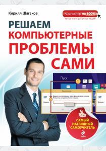 Кирилл Игоревич Шагаков Решаем компьютерные проблемы сами. Самый наглядный самоучитель