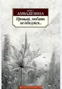 Белла Ахатовна Ахмадулина Прощай, любить не обязуйся...