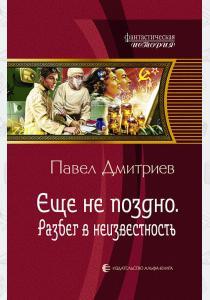 Павел Дмитриев Еще не поздно. Разбег в неизвестность