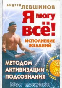 Левшинов Андрей Алексеевич Я могу всё! Исполнение желаний методом активизации подсознания