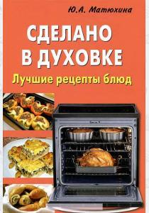 Юлия Алексеевна Матюхина Сделано в духовке. Лучшие рецепты блюд