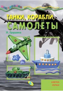 Л. Грушина Танки,корабли,самолеты. Азбука лепки