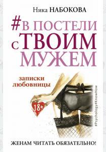 Ника Набокова Ника Набокова. В постели с твоим мужем. Записки любовницы. Женам читать обязательно!