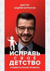 Андрей Курпатов Андрей Курпатов. Исправь свое детство. Универсальные правила